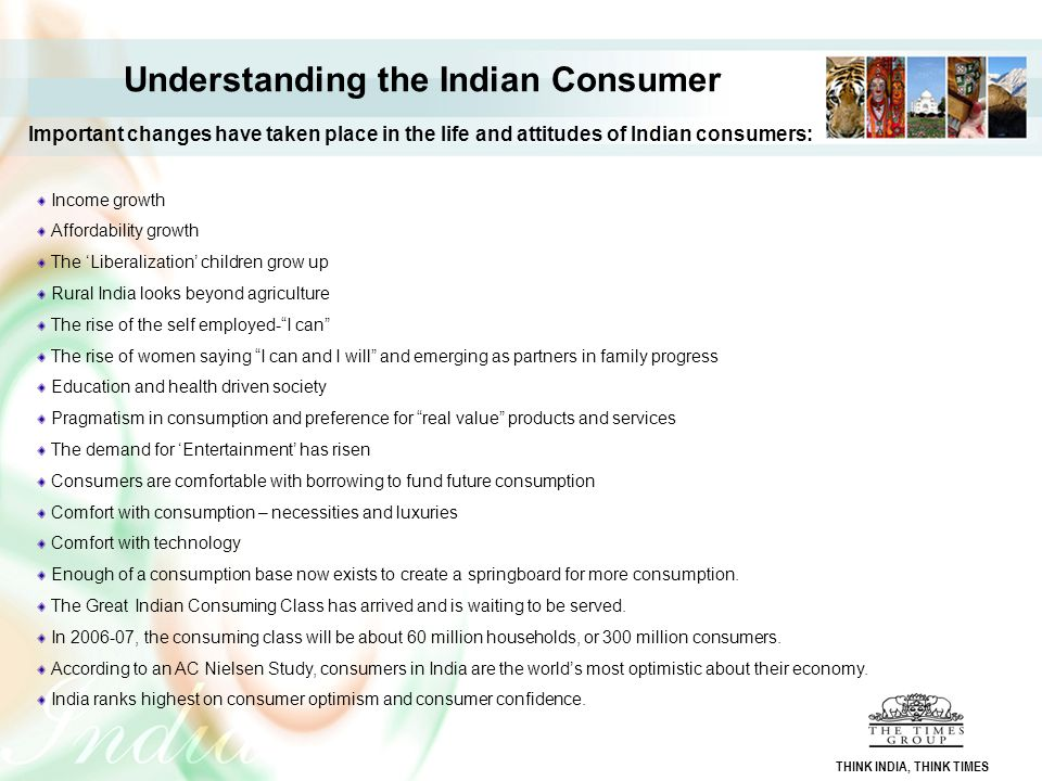 Understanding the Indian Consumer Important changes have taken place in the life and attitudes of Indian consumers: Income growth Affordability growth