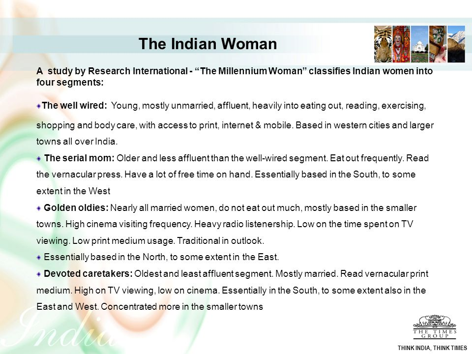 "A study by Research International - ""The Millennium Woman"" classifies Indian women into four segments: The well wired: Young, mostly unmarried, afflue"