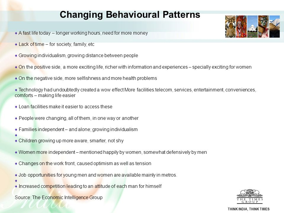 Changing Behavioural Patterns A fast life today – longer working hours, need for more money Lack of time – for society, family, etc Growing individual