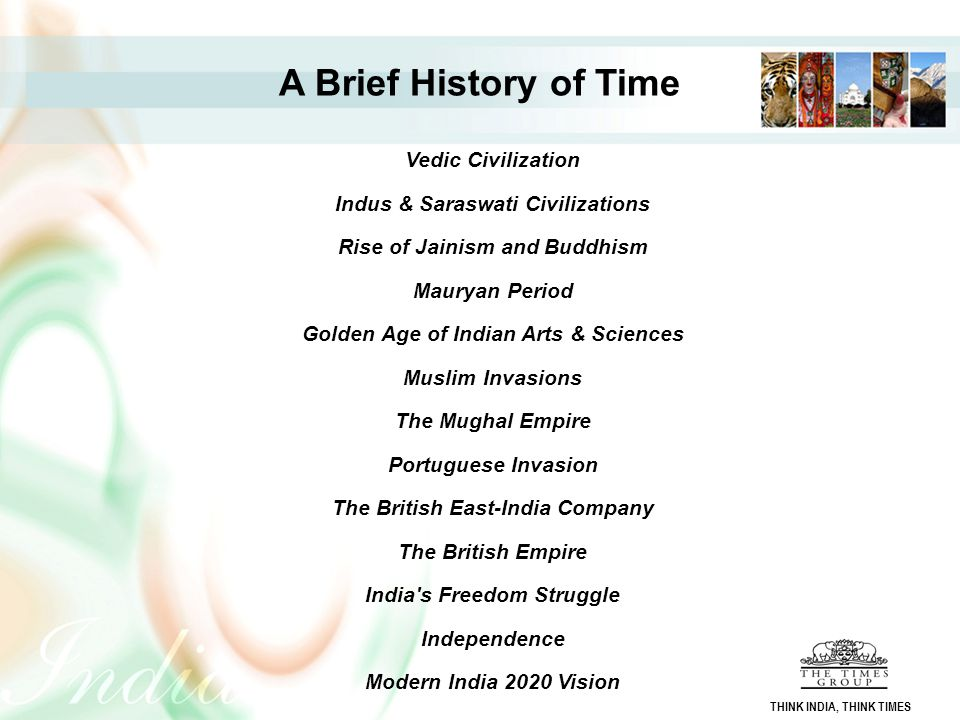 Vedic Civilization Indus & Saraswati Civilizations Rise of Jainism and Buddhism Mauryan Period Golden Age of Indian Arts & Sciences Muslim Invasions T
