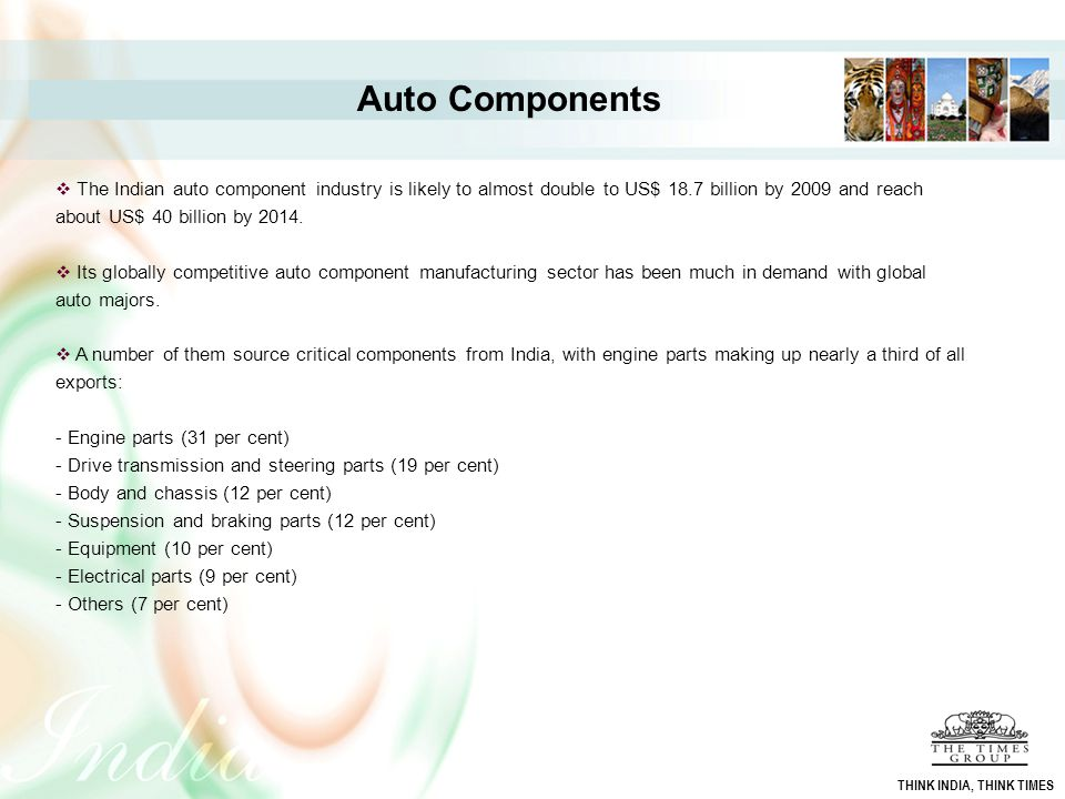 Auto Components  The Indian auto component industry is likely to almost double to US$ 18.7 billion by 2009 and reach about US$ 40 billion by 2014. 