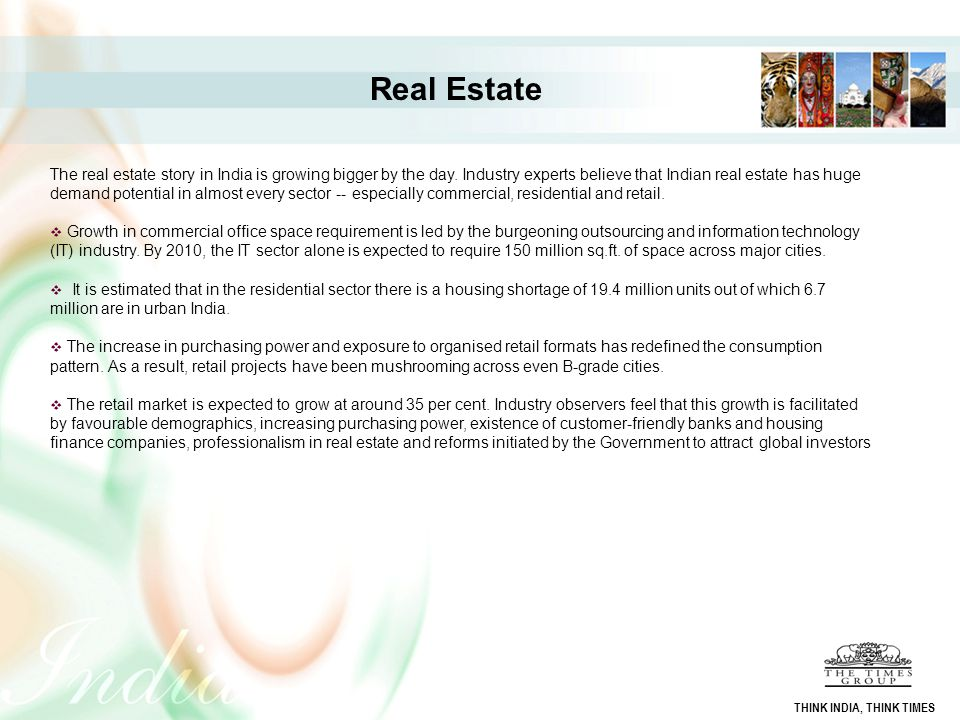 Real Estate The real estate story in India is growing bigger by the day. Industry experts believe that Indian real estate has huge demand potential in