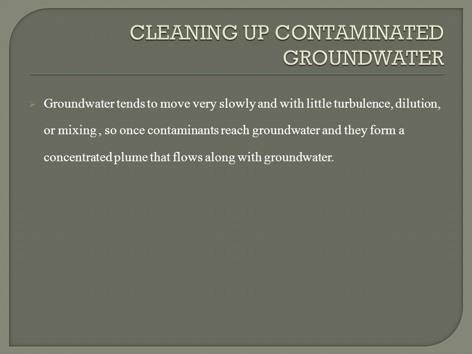  Groundwater tends to move very slowly and with little turbulence, dilution, or mixing, so once contaminants reach groundwater and they form a concentrated plume that flows along with groundwater.