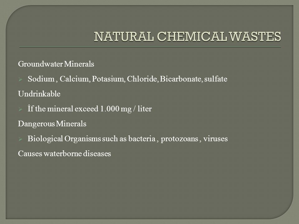 Groundwater Minerals  Sodium, Calcium, Potasium, Chloride, Bicarbonate, sulfate Undrinkable  İf the mineral exceed 1.000 mg / liter Dangerous Minerals  Biological Organisms such as bacteria, protozoans, viruses Causes waterborne diseases