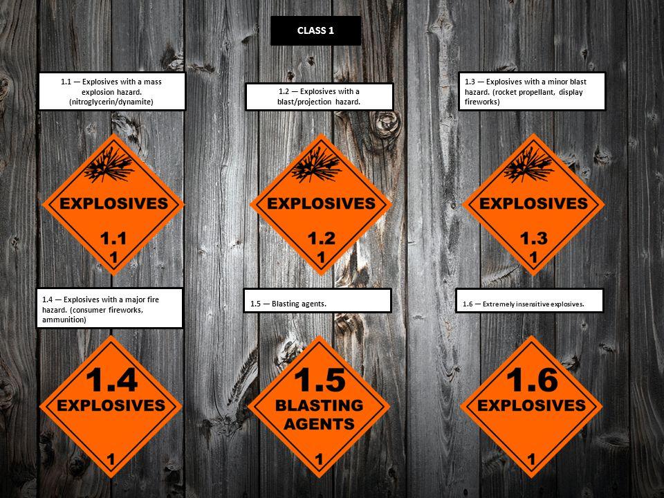 CLASS 1 1.1 — Explosives with a mass explosion hazard. (nitroglycerin/dynamite) 1.2 — Explosives with a blast/projection hazard. 1.3 — Explosives with