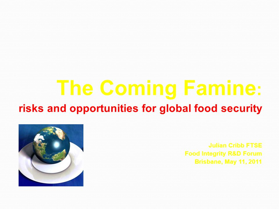 The Coming Famine : risks and opportunities for global food security risks and opportunities for global food security Julian Cribb FTSE Food Integrity R&D Forum Brisbane, May 11, 2011