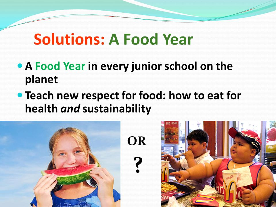 Solutions: A Food Year A Food Year in every junior school on the planet Teach new respect for food: how to eat for health and sustainability OR .