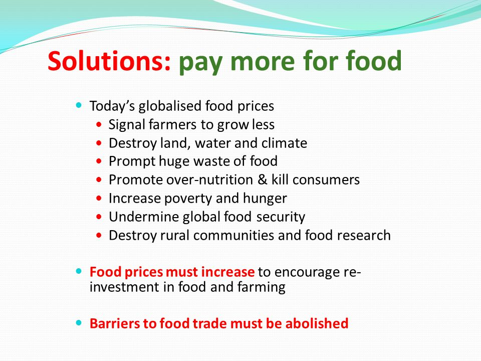 Solutions: pay more for food Today's globalised food prices Signal farmers to grow less Destroy land, water and climate Prompt huge waste of food Promote over-nutrition & kill consumers Increase poverty and hunger Undermine global food security Destroy rural communities and food research Food prices must increase to encourage re- investment in food and farming Barriers to food trade must be abolished