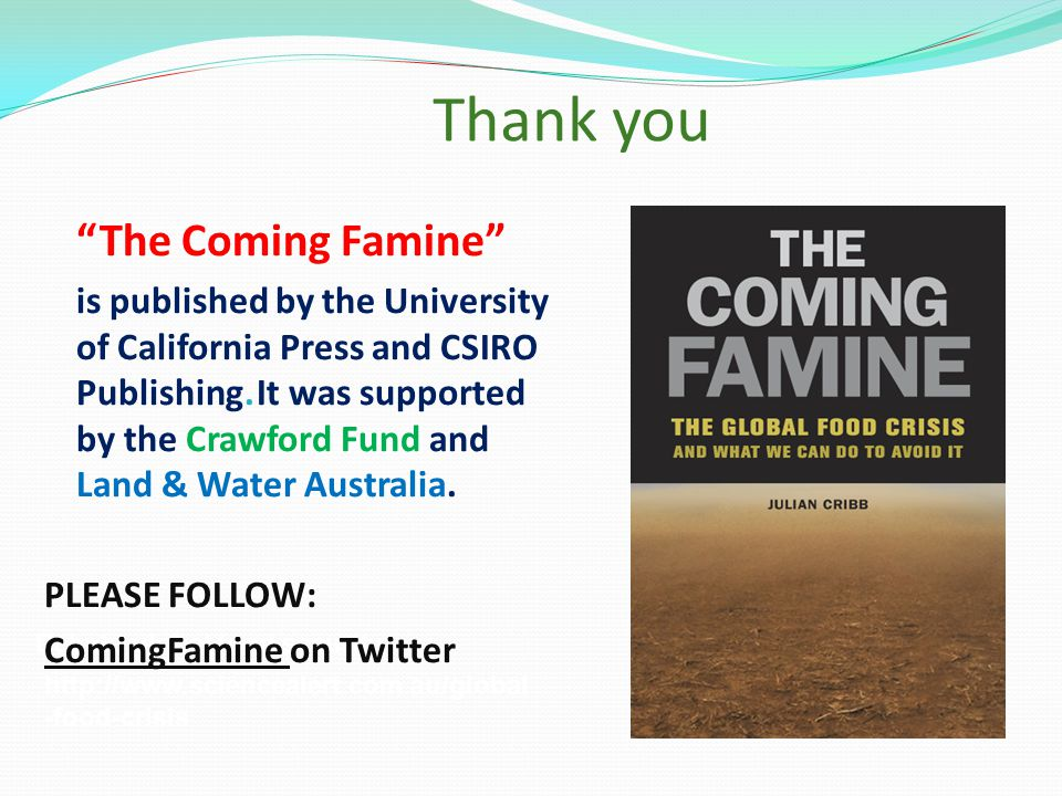 Debate global food security on: http://www.sciencealert.com.au/global -food-crisis Thank you The Coming Famine is published by the University of California Press and CSIRO Publishing.It was supported by the Crawford Fund and Land & Water Australia.