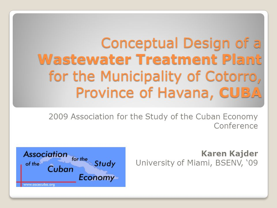 Conceptual Design of a Wastewater Treatment Plant for the Municipality of Cotorro, Province of Havana, CUBA 2009 Association for the Study of the Cuban Economy Conference Karen Kajder University of Miami, BSENV, '09