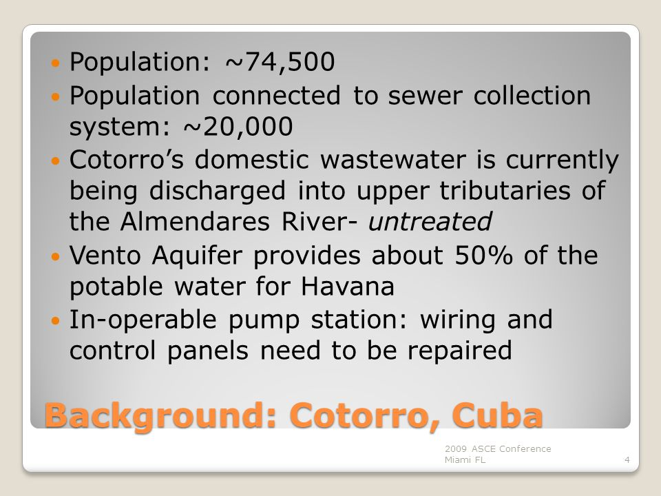 Background: Cotorro, Cuba Population: ~74,500 Population connected to sewer collection system: ~20,000 Cotorro's domestic wastewater is currently being discharged into upper tributaries of the Almendares River- untreated Vento Aquifer provides about 50% of the potable water for Havana In-operable pump station: wiring and control panels need to be repaired 4 2009 ASCE Conference Miami FL
