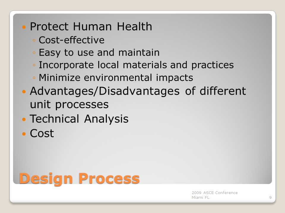 Design Process Protect Human Health ◦Cost-effective ◦Easy to use and maintain ◦Incorporate local materials and practices ◦Minimize environmental impacts Advantages/Disadvantages of different unit processes Technical Analysis Cost 9 2009 ASCE Conference Miami FL