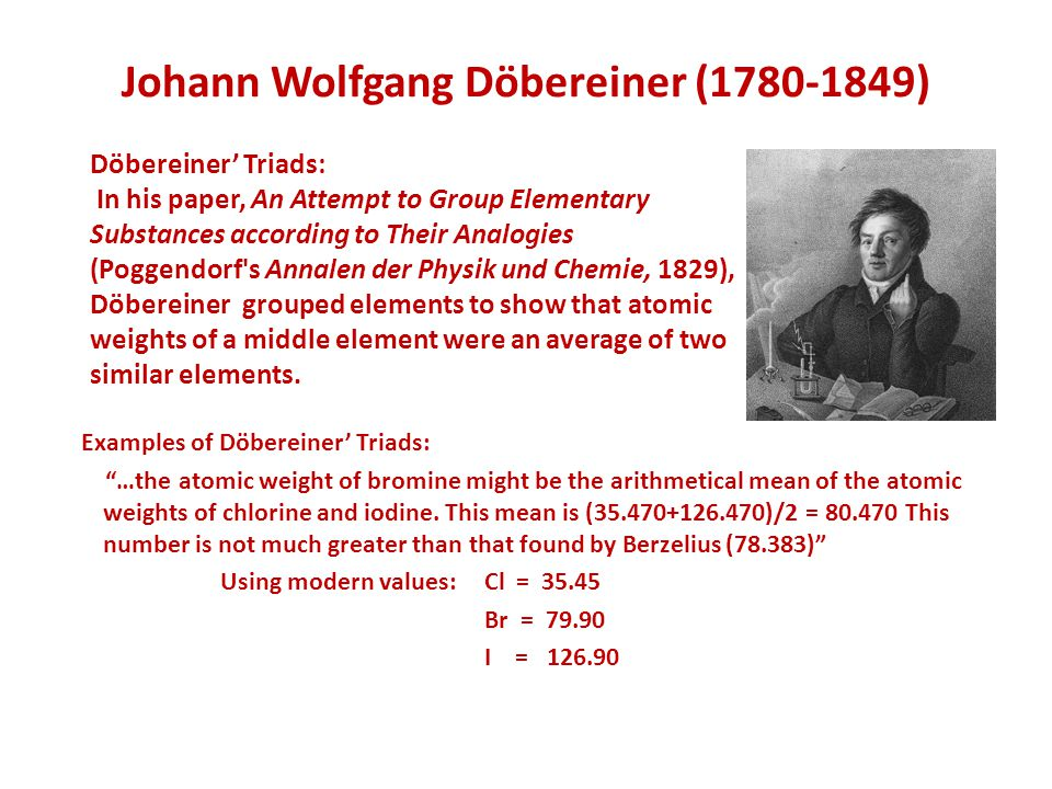 "Johann Wolfgang Döbereiner (1780-1849) Examples of Döbereiner' Triads: ""…the atomic weight of bromine might be the arithmetical mean of the atomic wei"