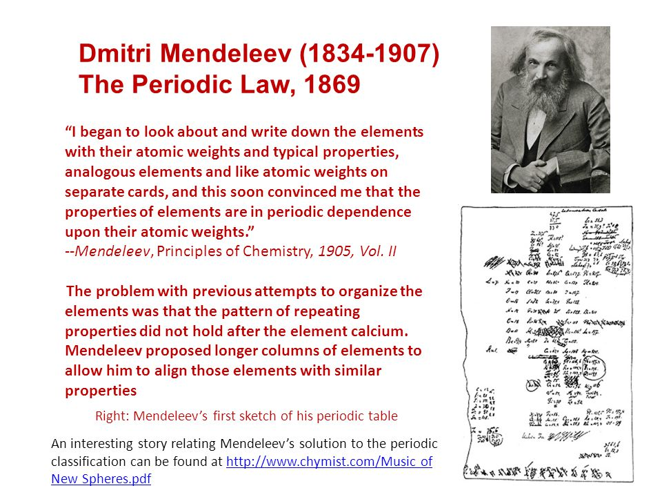 "Dmitri Mendeleev (1834-1907) The Periodic Law, 1869 ""I began to look about and write down the elements with their atomic weights and typical propertie"