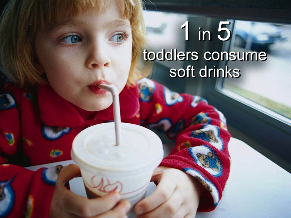 1 in 5 toddlers consume soft drinks 1 in 5 toddlers consume soft drinks