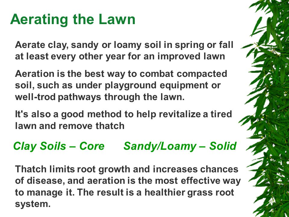 Aerating the Lawn Aerate clay, sandy or loamy soil in spring or fall at least every other year for an improved lawn Aeration is the best way to combat compacted soil, such as under playground equipment or well-trod pathways through the lawn.