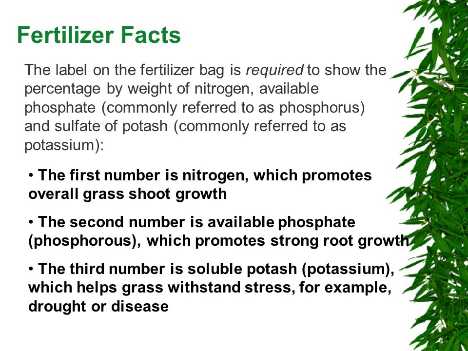 Fertilizer Facts The label on the fertilizer bag is required to show the percentage by weight of nitrogen, available phosphate (commonly referred to as phosphorus) and sulfate of potash (commonly referred to as potassium): The first number is nitrogen, which promotes overall grass shoot growth The second number is available phosphate (phosphorous), which promotes strong root growth The third number is soluble potash (potassium), which helps grass withstand stress, for example, drought or disease