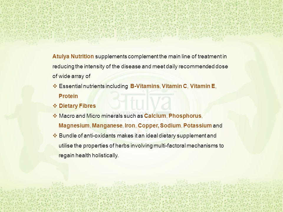 Atulya Nutrition supplements complement the main line of treatment in reducing the intensity of the disease and meet daily recommended dose of wide array of  Essential nutrients including B-Vitamins, Vitamin C, Vitamin E, Protein  D Dietary Fibres  Macro and Micro minerals such as Calcium, Phosphorus, Magnesium, Manganese, Iron, Copper, Sodium, Potassium and  Bundle of anti-oxidants makes it an ideal dietary supplement and utilise the properties of herbs involving multi-factoral mechanisms to regain health holistically.