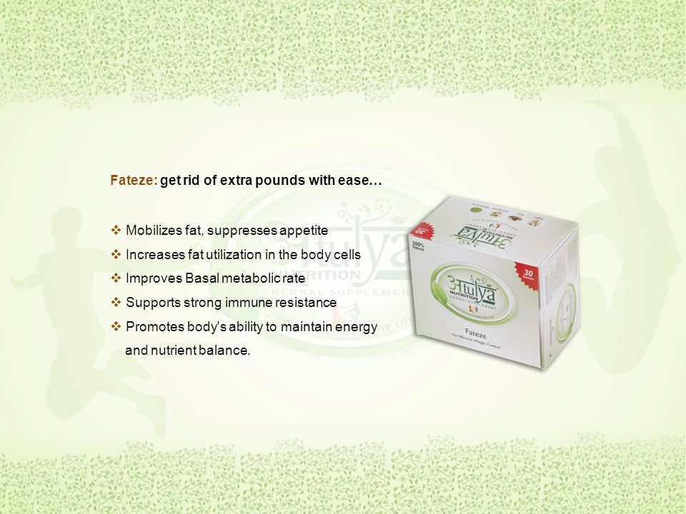 Fateze: get rid of extra pounds with ease…  Mobilizes fat, suppresses appetite  Increases fat utilization in the body cells mproves Basal metabolic rate  Supports strong immune resistance  Promotes body s ability to maintain energy and nutrient balance.