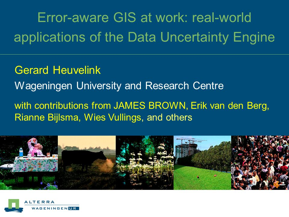 Error-aware GIS at work: real-world applications of the Data Uncertainty Engine Gerard Heuvelink Wageningen University and Research Centre with contri