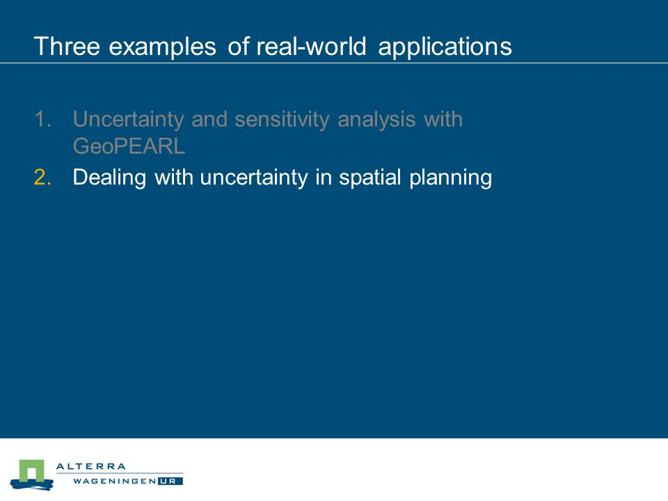 Three examples of real-world applications  Uncertainty and sensitivity analysis with GeoPEARL  Dealing with uncertainty in spatial planning