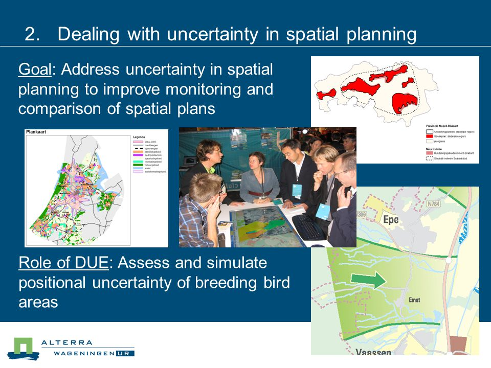 2.Dealing with uncertainty in spatial planning Goal: Address uncertainty in spatial planning to improve monitoring and comparison of spatial plans Rol
