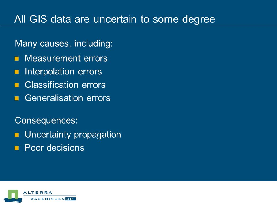 Current GIS cannot truly handle uncertain data The Data Uncertainty Engine (DUE) aims to fill this gap, by developing a framework for:  Assessing uncertainty in data  Storing uncertain data within a database  Generating realisations of uncertain data for visualisation and use in Monte Carlo studies