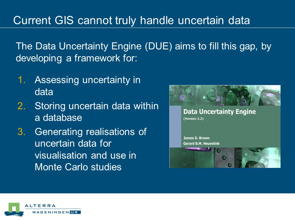 Current GIS cannot truly handle uncertain data The Data Uncertainty Engine (DUE) aims to fill this gap, by developing a framework for:  Assessing un