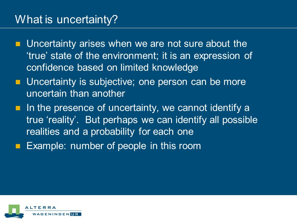 What is uncertainty? Uncertainty arises when we are not sure about the 'true' state of the environment; it is an expression of confidence based on lim