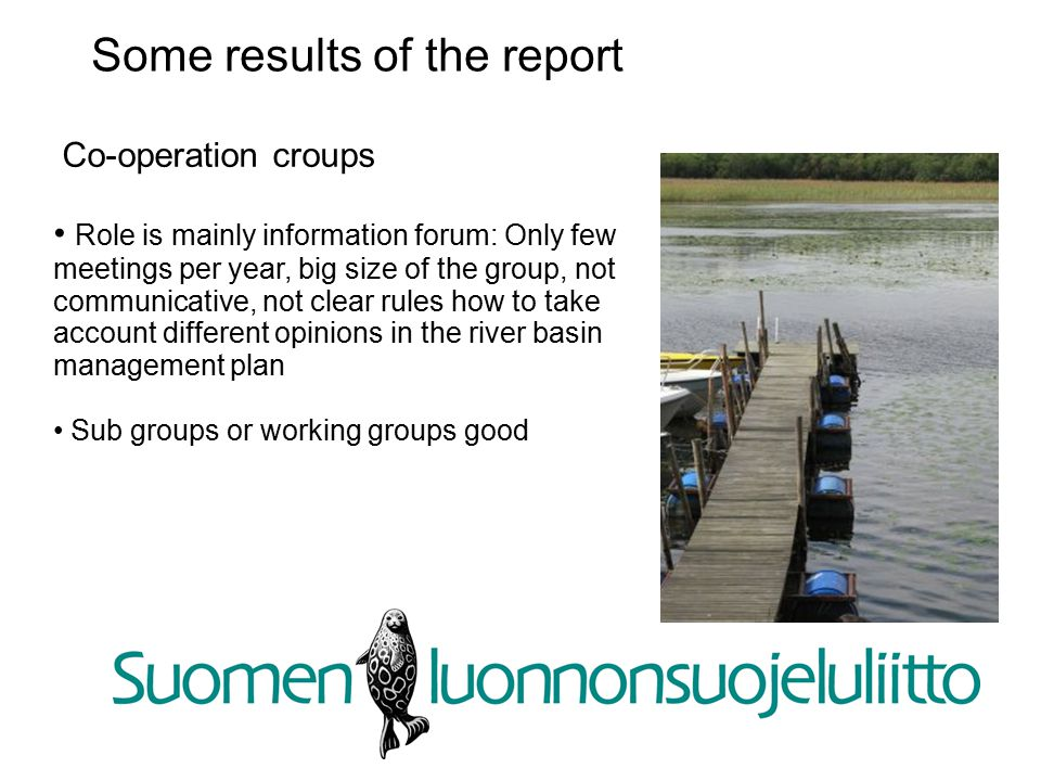 Co-operation croups Role is mainly information forum: Only few meetings per year, big size of the group, not communicative, not clear rules how to take account different opinions in the river basin management plan Sub groups or working groups good Some results of the report