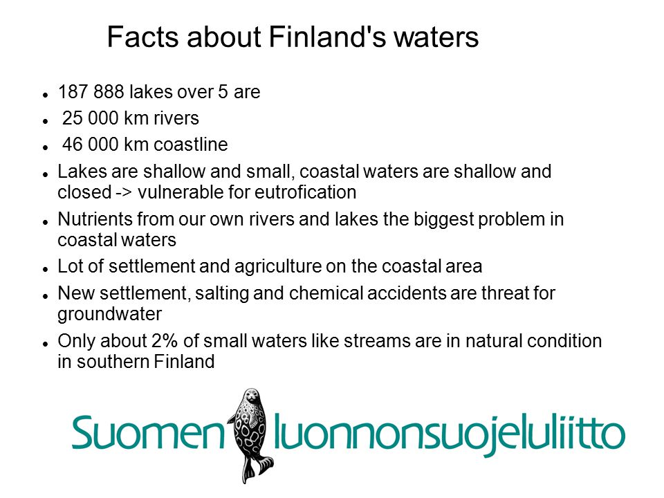 Facts about Finland s waters 187 888 lakes over 5 are 25 000 km rivers 46 000 km coastline Lakes are shallow and small, coastal waters are shallow and closed -> vulnerable for eutrofication Nutrients from our own rivers and lakes the biggest problem in coastal waters Lot of settlement and agriculture on the coastal area New settlement, salting and chemical accidents are threat for groundwater Only about 2% of small waters like streams are in natural condition in southern Finland