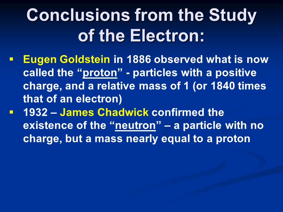 Conclusions from the Study of the Electron:  Eugen Goldstein in 1886 observed what is now called the proton - particles with a positive charge, and a relative mass of 1 (or 1840 times that of an electron)  1932 – James Chadwick confirmed the existence of the neutron – a particle with no charge, but a mass nearly equal to a proton