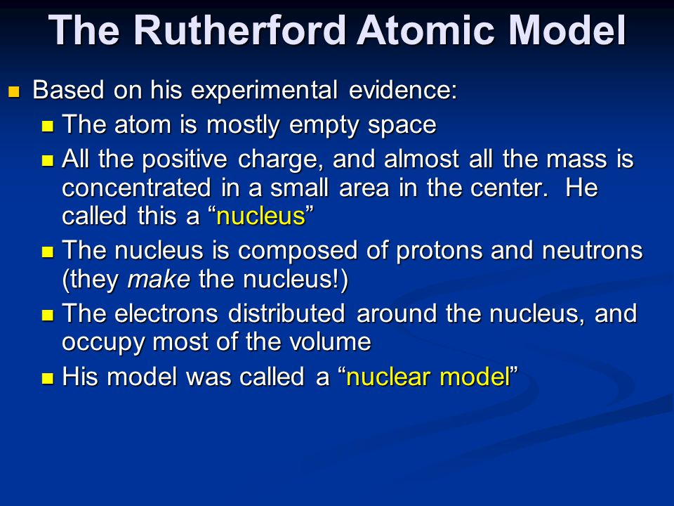 The Rutherford Atomic Model Based on his experimental evidence: Based on his experimental evidence: The atom is mostly empty space The atom is mostly empty space All the positive charge, and almost all the mass is concentrated in a small area in the center.