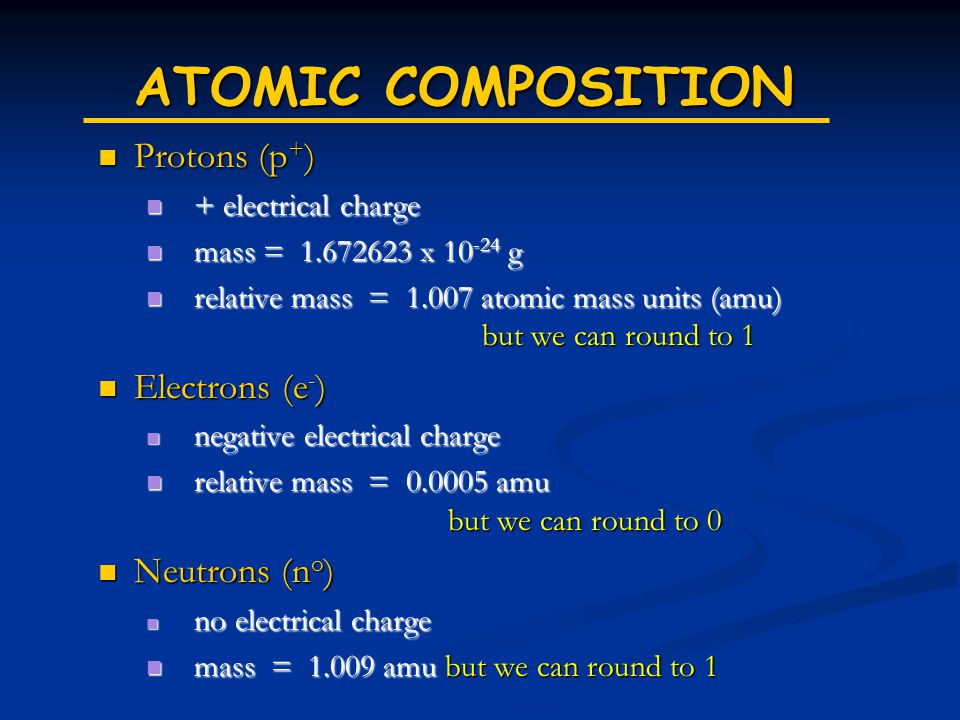 ATOMIC COMPOSITION Protons (p + ) Protons (p + ) + electrical charge + electrical charge mass = 1.672623 x 10 -24 g mass = 1.672623 x 10 -24 g relative mass = 1.007 atomic mass units (amu) but we can round to 1 relative mass = 1.007 atomic mass units (amu) but we can round to 1 Electrons (e - ) Electrons (e - ) negative electrical charge negative electrical charge relative mass = 0.0005 amu but we can round to 0 relative mass = 0.0005 amu but we can round to 0 Neutrons (n o ) Neutrons (n o ) no electrical charge no electrical charge mass = 1.009 amu but we can round to 1 mass = 1.009 amu but we can round to 1