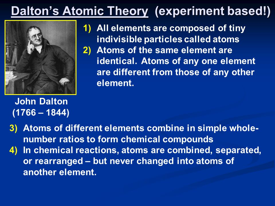 Dalton's Atomic Theory (experiment based!) 3)Atoms of different elements combine in simple whole- number ratios to form chemical compounds 4)In chemical reactions, atoms are combined, separated, or rearranged – but never changed into atoms of another element.