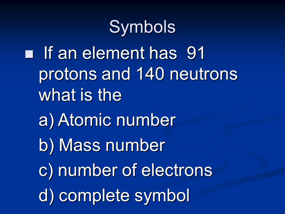 Symbols n If an element has 91 protons and 140 neutrons what is the a) Atomic number b) Mass number c) number of electrons d) complete symbol