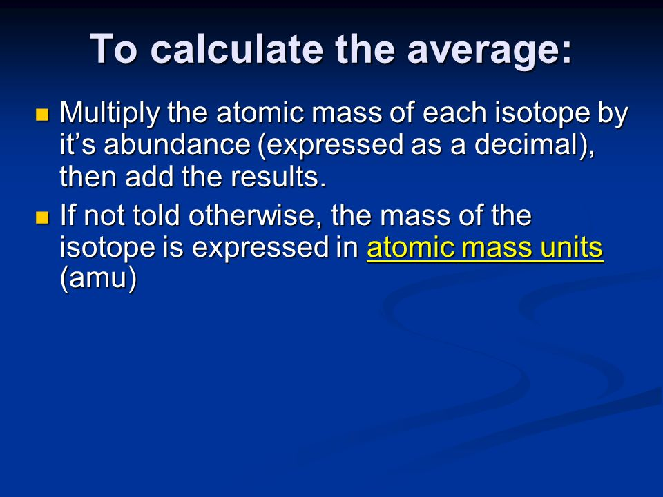 To calculate the average: Multiply the atomic mass of each isotope by it's abundance (expressed as a decimal), then add the results.