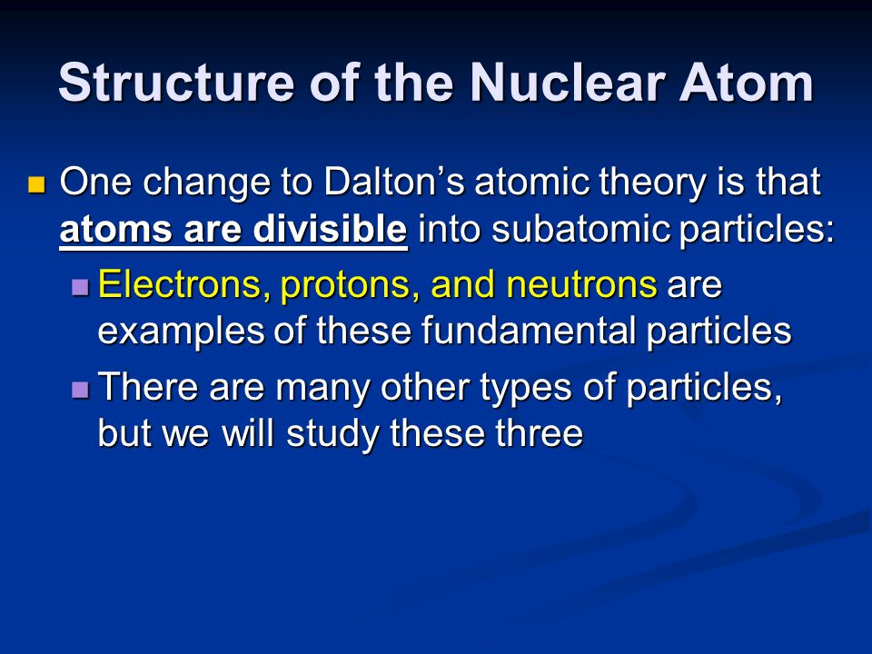 Structure of the Nuclear Atom One change to Dalton's atomic theory is that atoms are divisible into subatomic particles: One change to Dalton's atomic theory is that atoms are divisible into subatomic particles: Electrons, protons, and neutrons are examples of these fundamental particles Electrons, protons, and neutrons are examples of these fundamental particles There are many other types of particles, but we will study these three There are many other types of particles, but we will study these three