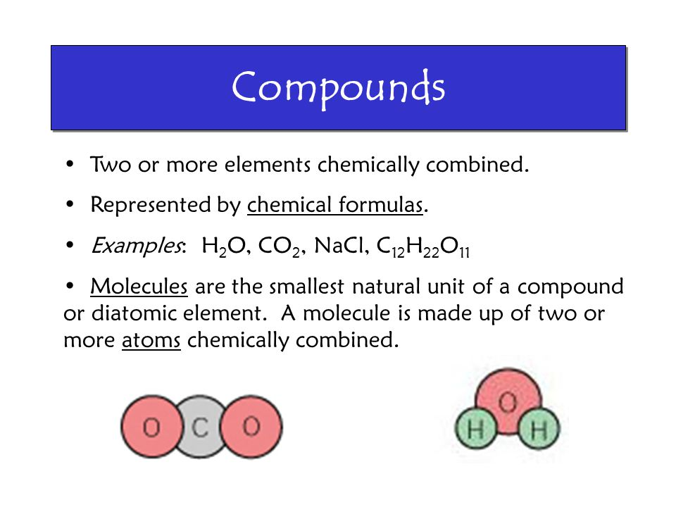 Compounds Two or more elements chemically combined. Represented by chemical formulas. Examples: H 2 O, CO 2, NaCl, C 12 H 22 O 11 Molecules are the sm