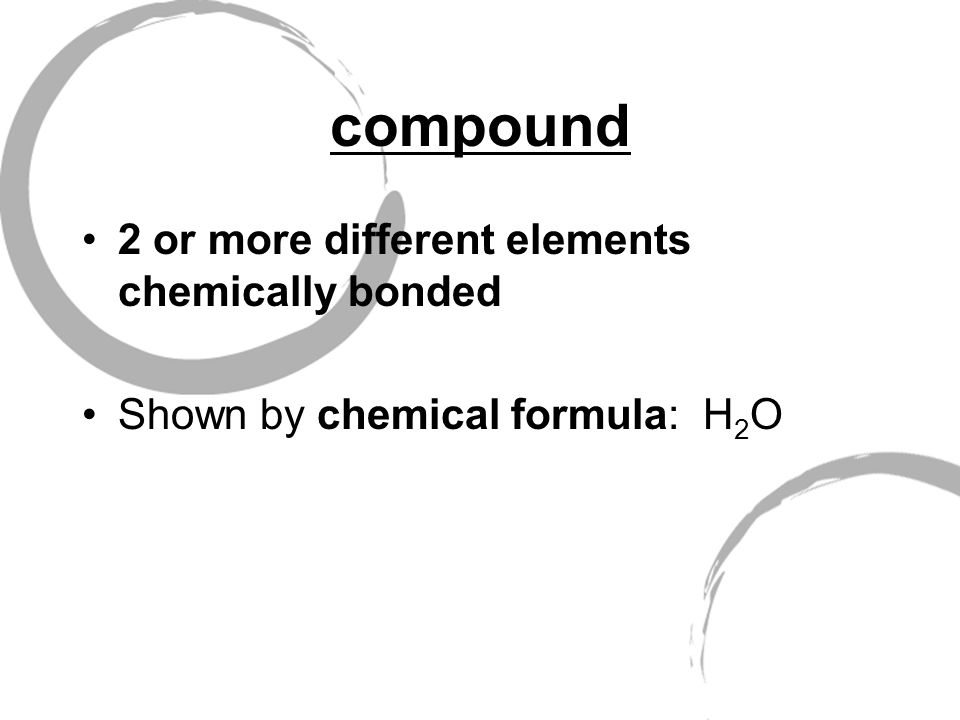 compound 2 or more different elements chemically bonded Shown by chemical formula: H 2 O