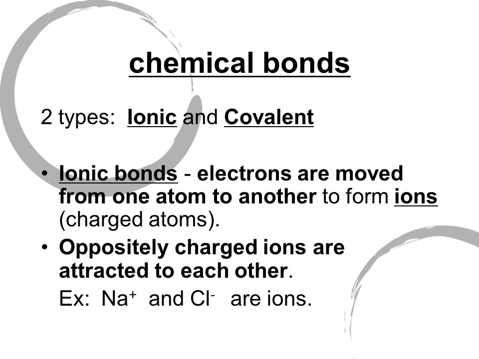 chemical bonds 2 types: Ionic and Covalent Ionic bonds - electrons are moved from one atom to another to form ions (charged atoms).