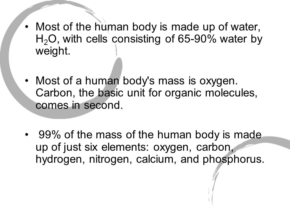Most of the human body is made up of water, H 2 O, with cells consisting of 65-90% water by weight.