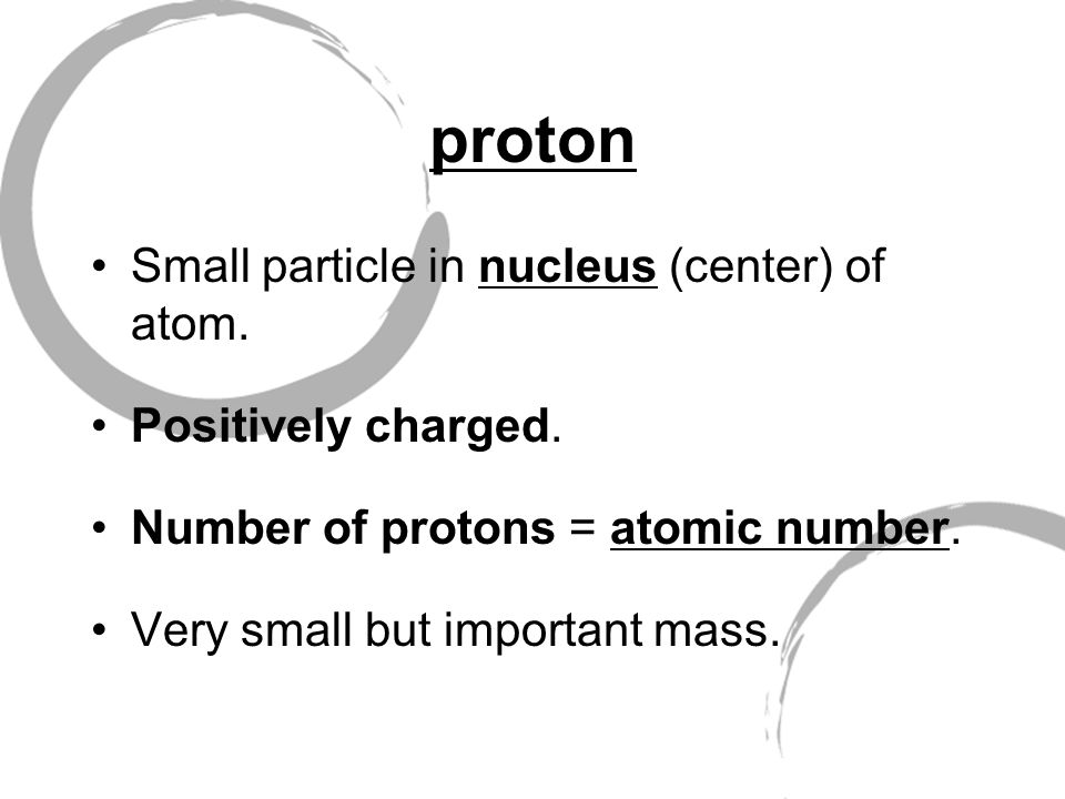 proton Small particle in nucleus (center) of atom.