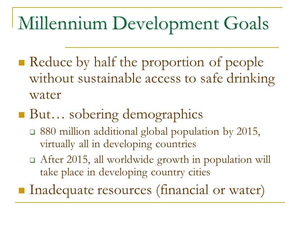 Millennium Development Goals Reduce by half the proportion of people without sustainable access to safe drinking water But… sobering demographics  880 million additional global population by 2015, virtually all in developing countries  After 2015, all worldwide growth in population will take place in developing country cities Inadequate resources (financial or water)