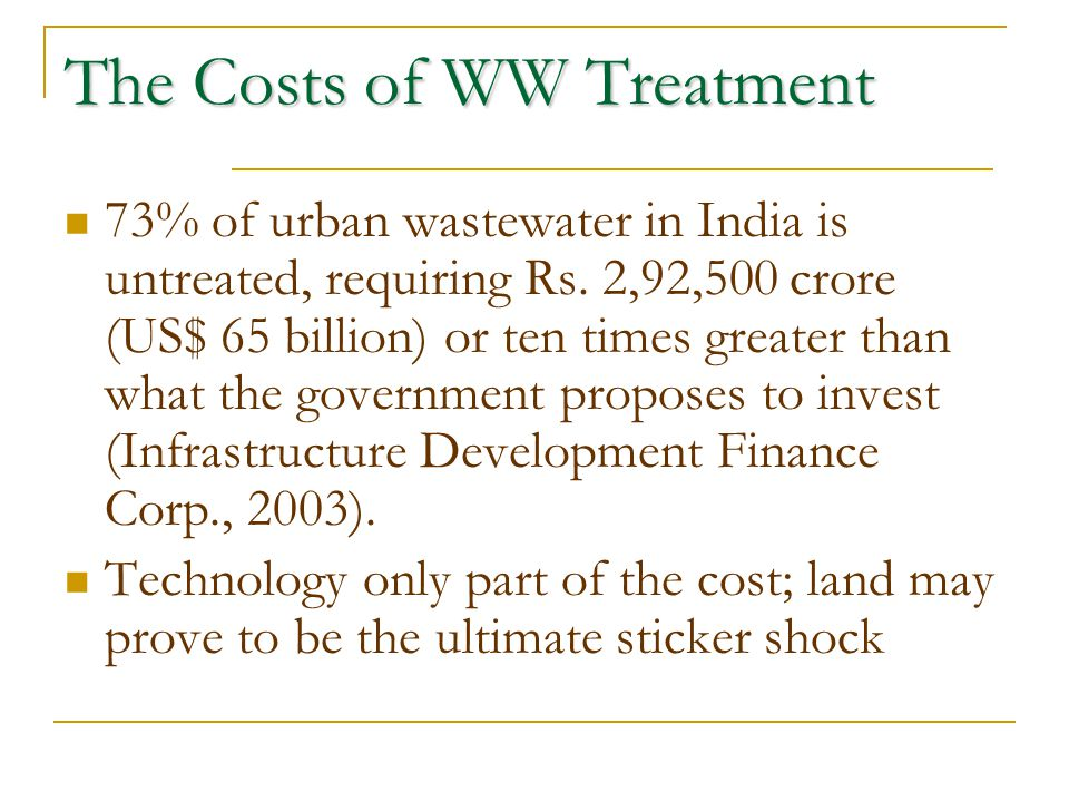 The Costs of WW Treatment 73% of urban wastewater in India is untreated, requiring Rs. 2,92,500 crore (US$ 65 billion) or ten times greater than what