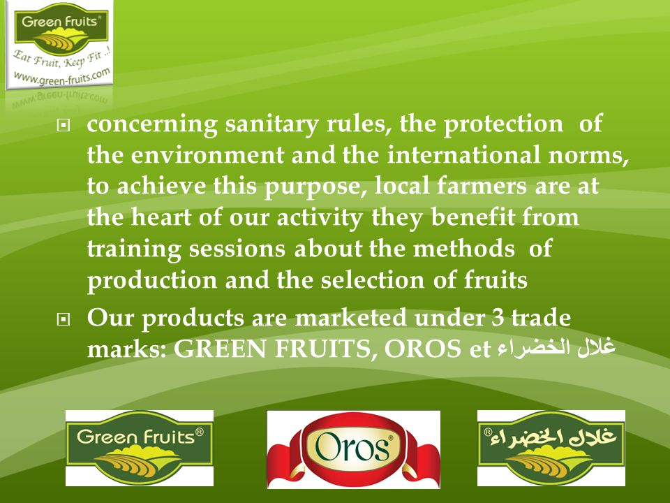  concerning sanitary rules, the protection of the environment and the international norms, to achieve this purpose, local farmers are at the heart of our activity they benefit from training sessions about the methods of production and the selection of fruits  Our products are marketed under 3 trade marks: GREEN FRUITS, OROS et غلال الخضراء