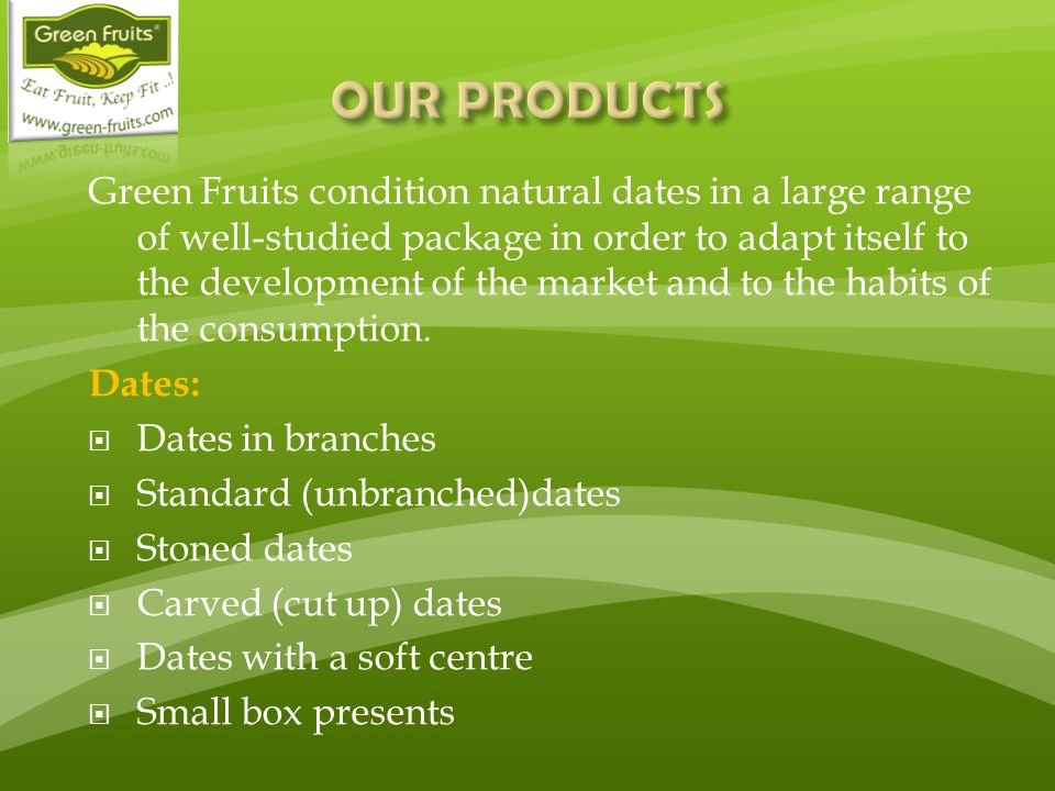 Green Fruits condition natural dates in a large range of well-studied package in order to adapt itself to the development of the market and to the habits of the consumption.