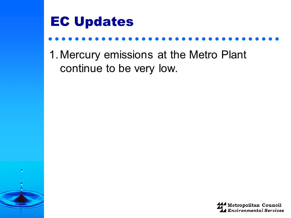 Metropolitan Council Environmental Services EC Updates 1.Mercury emissions at the Metro Plant continue to be very low.