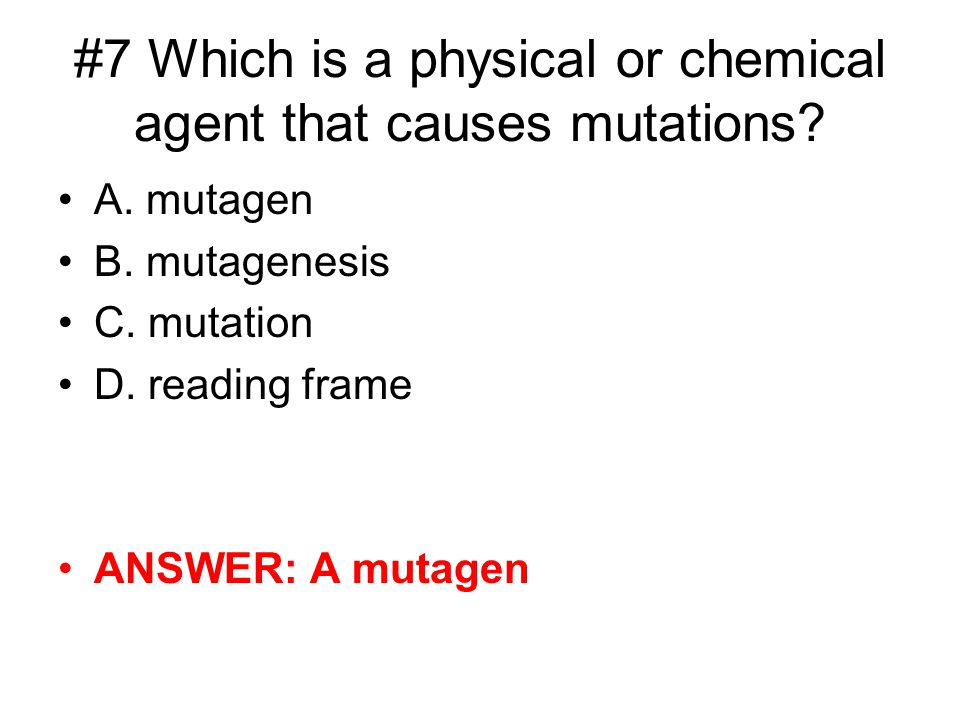 #7 Which is a physical or chemical agent that causes mutations? A. mutagen B. mutagenesis C. mutation D. reading frame ANSWER: A mutagen