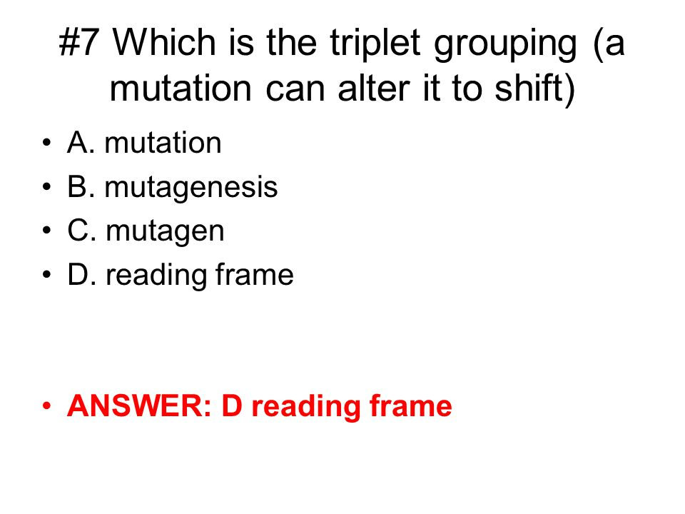 #7 Which is the triplet grouping (a mutation can alter it to shift) A.
